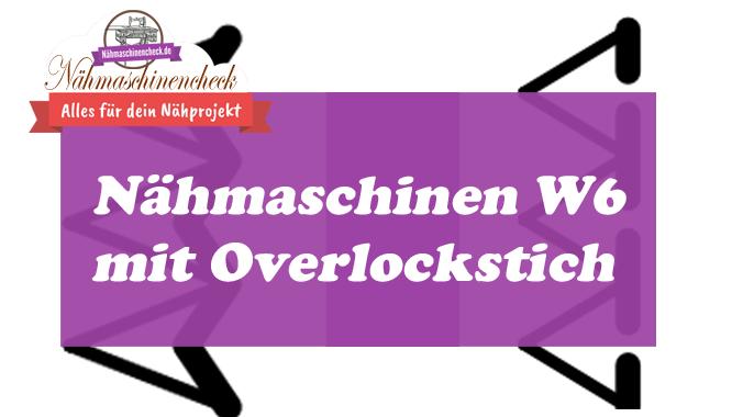 Nähmaschinen W6 mit Overlockstich